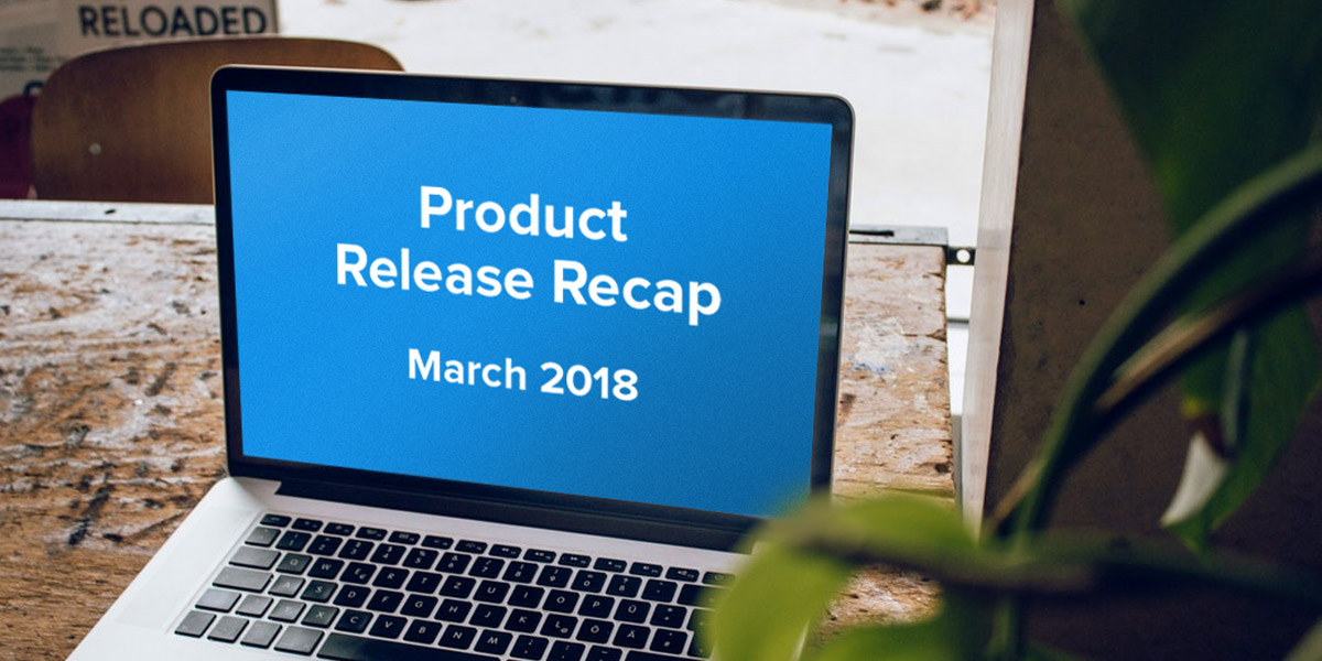 Product Release Recap - March 2018